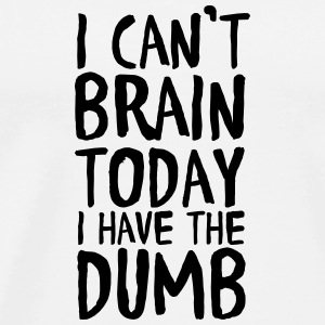I Can't Brain Today I Have The Dumb Bags & Backpacks - Men's Premium T-Shirt