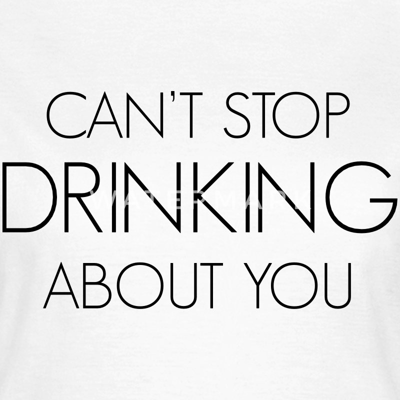 Can't stop drinking about you T-Shirts - Frauen T-Shirt