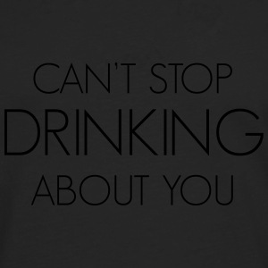 Can't stop drinking about you T-Shirts - Men's Premium Longsleeve Shirt