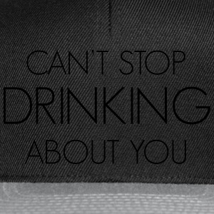 Can't stop drinking about you T-Shirts - Snapback Cap