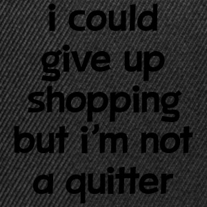 I Could Give Up Shopping But I'm Not A Quitter Magliette - Snapback Cap