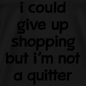 I Could Give Up Shopping But I'm Not A Quitter Toppe - Herre premium T-shirt