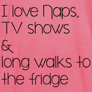 naps, tv shows and long walsk tot the fridge Bags & Backpacks - Women's Tank Top by Bella