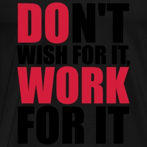 Don't wish for it, work for it Topit - Miesten premium t-paita