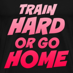 Train Hard Or Go Home Tops - Men's Premium T-Shirt