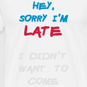 Sorry Im Late I Didnt Want to Come Long sleeve shirts - Men's Premium T-Shirt