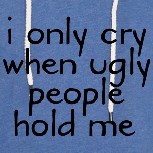 I Only Cry When Ugly People Hold Me Skjorter - Lett unisex hette-sweatshirt