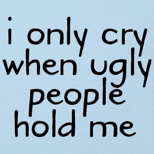 I Only Cry When Ugly People Hold Me Bodys Bébés - T-shirt Bio Enfant