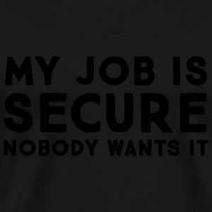 My Job Is Secure - Nobody Wants It Long Sleeve Shirts - Men's Premium T-Shirt