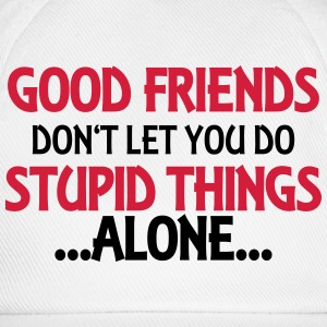 Good friends don't let you do stupid things-alone T-Shirts - Baseball Cap