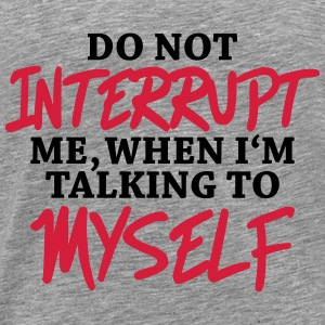Do not interrupt me, when I'm talking to myself Tröjor - Premium-T-shirt herr