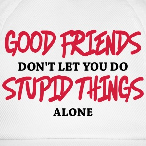 Good friends don't let you do stupid things alone T-Shirts - Baseball Cap