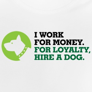 I work for money. Loyalty you get from the Dog! Long Sleeve Shirts - Baby T-Shirt