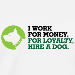 I work for money. Loyalty you get from the Dog! Long Sleeve Shirts - Men's Premium T-Shirt