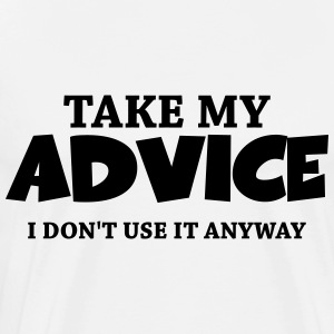 Take my advice - I don't use it anyway Long sleeve shirts - Men's Premium T-Shirt