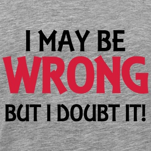 I may be wrong, but I doubt it! Hoodies & Sweatshirts - Men's Premium T-Shirt