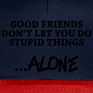 Good friends don't let you do stupid things…alone Tops - Snapback Cap