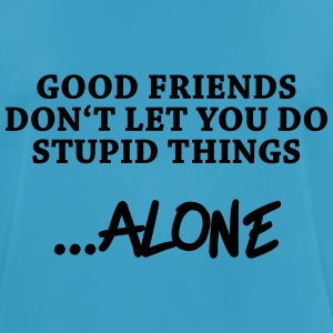 Good friends don't let you do stupid things…alone Tops - Men's Breathable T-Shirt