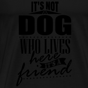 It's not a dog who lives here. It's a friend Toppar - Premium-T-shirt herr