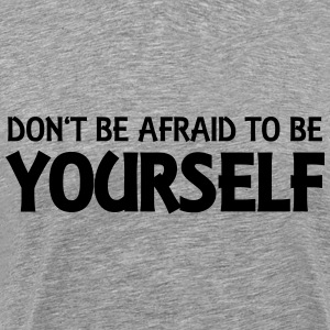 Don't be afraid to be yourself Hoodies & Sweatshirts - Men's Premium T-Shirt