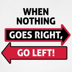 If nothing going so right, go left! T-Shirts - Baseball Cap