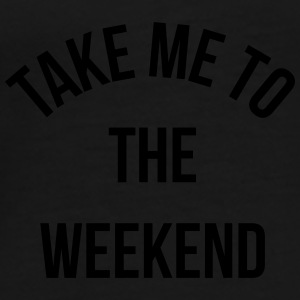 Take Me To The Weekend  Mugs & Drinkware - Men's Premium T-Shirt