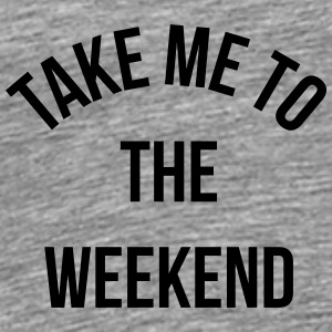 Take Me To The Weekend  Autres - T-shirt Premium Homme