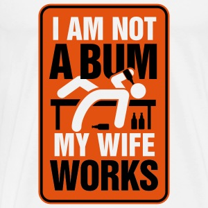 I m not a bum. My wife works! Hoodies - Men's Premium T-Shirt