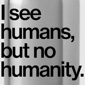 I see humans, but no humanity. T-Shirts - Trinkflasche