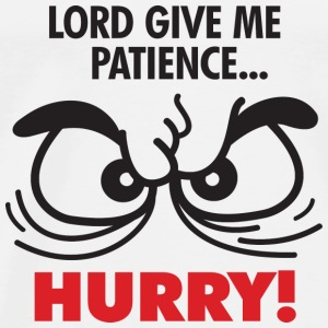God, give me patience. But hurry! Shirts - Men's Premium T-Shirt