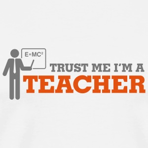 Trust me. I m a teacher! Mugs & Drinkware - Men's Premium T-Shirt