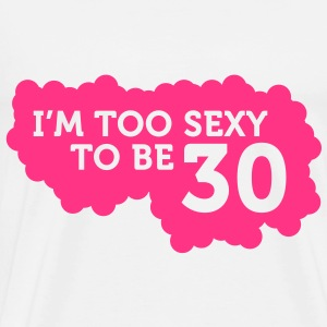 I m Too Sexy to be 30 years old! Tops - Men's Premium T-Shirt