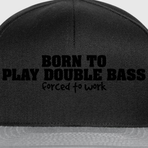 born to play double bass forced to work - Snapback Cap