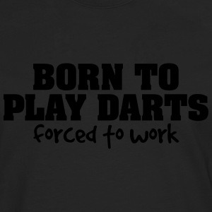 born to play darts forced to work - Men's Premium Longsleeve Shirt