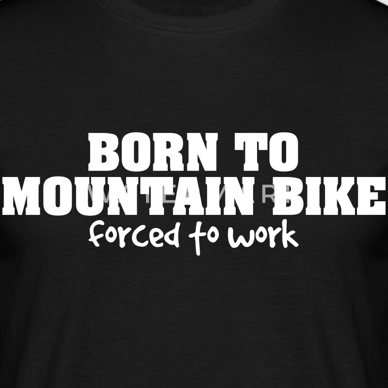 born to mountain bike forced to work - Men's T-Shirt