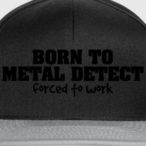born to metal detect forced to work - Snapback Cap