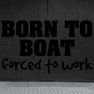 born to boat forced to work - Snapback Cap