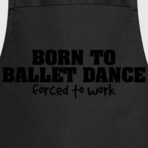born to ballet dance forced to work - Cooking Apron