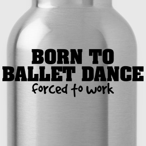 born to ballet dance forced to work - Water Bottle