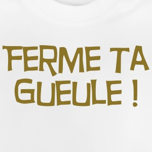 Ferme ta Gueule ! Citation / Humour / Insulte Shirts - Baby T-Shirt