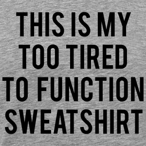 this is my too tired to function sweatshirt Hoodie - Men's Premium T-Shirt