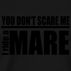 You don't scare me! I ride a mare Hoodies & Sweatshirts - Men's Premium T-Shirt