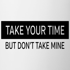 Take Your Time - But Don't Take Mine Bags & Backpacks - Mug
