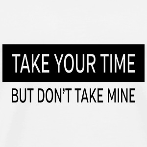 Take Your Time - But Don't Take Mine Bags & Backpacks - Men's Premium T-Shirt