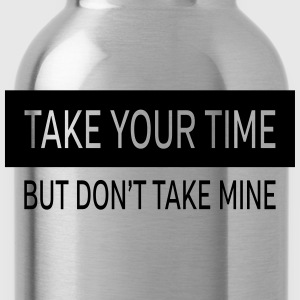 Take Your Time - But Don't Take Mine T-Shirts - Trinkflasche