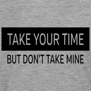 Take Your Time - But Don't Take Mine T-Shirts - Men's Premium Longsleeve Shirt