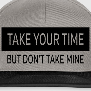Take Your Time - But Don't Take Mine Magliette - Snapback Cap