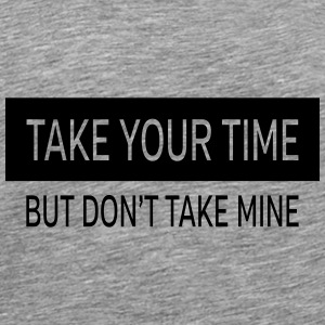 Take Your Time - But Don't Take Mine Övrigt - Premium-T-shirt herr