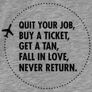 Quit Your Job, Buy A Ticket, Get A Tan... Pullover & Hoodies - Männer Premium T-Shirt