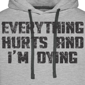 EVERYTHING HURTS AND I'M DYING T-Shirts - Men's Premium Hoodie